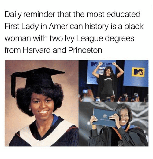 Memes, American, and Black: Daily reminder that the most educated  First Lady in American history is a black  woman with two lvy League degrees  from Harvard and Princeton  T LADY  NATI  cor  ML