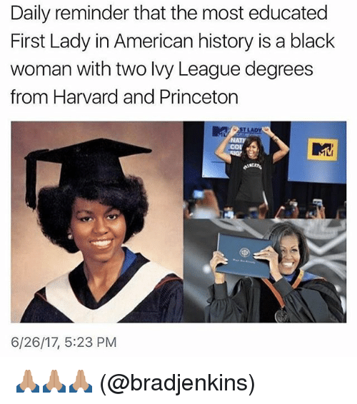 Memes, American, and Black: Daily reminder that the most educated  First Lady in American history is a black  woman with two lvy League degrees  from Harvard and Princeton  ST LADY  NATI  cor  6/26/17, 5:23 PM 🙏🏽🙏🏽🙏🏽 (@bradjenkins)