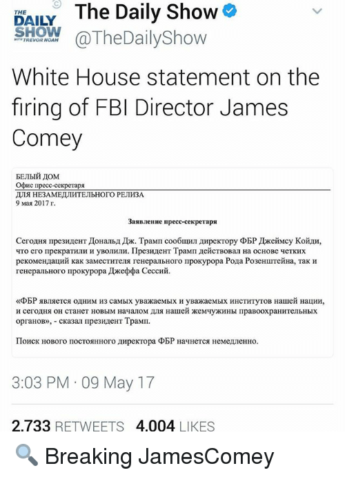 Fbi, Memes, and White House: DAILY The Daily Show  SHOW @TheDailyShow  White House statement on the  firing of FBI Director James  Comey  EEJIblh,IOM  Odvic ripecc-cexperapa  ル19 HE3AMEIJIHTEJIbHOTO PEJIH3A  9Max 2017r.  3anBJIeHHe Ⅱpecc-cexpeTapa  CerorHg Πpe3HreHTJoHalbIIx. TpaMI cooouIHJI AHpeKTopy ΦBP JLKeHMcy Koiiu,  4To ero npexpaTHJIH H yBOJIHJIH. Πpe3HAeHT TpaMn 끄eicTBOBan Ha OCHOBe 4eTKHX  peKOMCHAauHH Kak 3aMecTHTeUA reHepanblloro ΠpoKypopa Pona Po3eHLLITCHHa, Tak H  renepailbHor01IpokypopaルKeφba CeccHH.  «ΦBP gBJIgeTCA 0AHEIM H3 caMblx yBaHKaeMbIX H yBaHKaeMbIX HHCTHTyroB HallieH HauHH,  H cerolHH OH CTaHeT HOBbIM HayalOM AJ19 HaIIIeH ※eMqyHKHHbl ΠpaBooxpaHHTeJI bHblX  opranoB),-CKa3an Πpe3HAeHT TpaMΠ。  Π0HCK HOBoro noCTOHHHoro AHpeKTopa ΦBP HayHeTCR HeMeLieHHo.  3:03 PM-09 May 17  2733 RETWEETS 4,004 LIKES 🔍 Breaking JamesComey