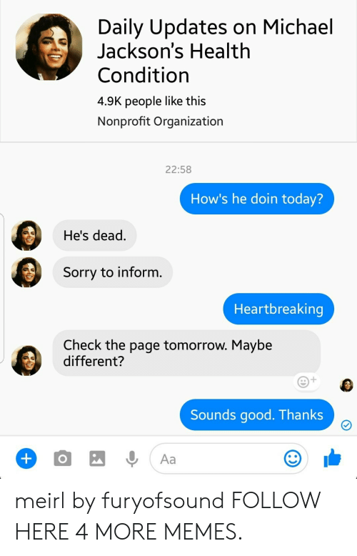 Michael Jacksons: Daily Updates on Michael  Jackson's Health  Condition  4.9K people like this  Nonprofit Organization  22:58  How's he doin today?  He's dead.  Sorry to inform.  Heartbreaking  Check the page tomorrow. Maybe  different?  Sounds good. Thanks  Aa meirl by furyofsound FOLLOW HERE 4 MORE MEMES.