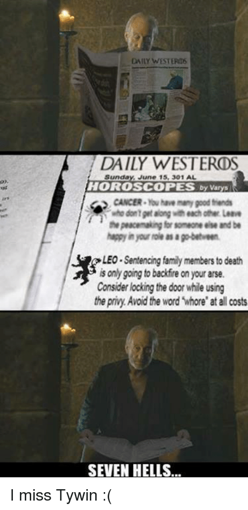 "privy: DAILY WESTERM6  DAILY WESTEROS  Sunday  June 15, 301 AL  HOROSCOPES  by varys  CANCER Ybuhae many pood friends  who dontprtaong each other Leave  the peacemaking for someone else and be  LEO Sentencing family members to death  is only going to backfire on your arse.  Consider locking the door while using  the privy Avoid the word ""whore"" at all costs  SEVEN HELLS... I miss Tywin :("