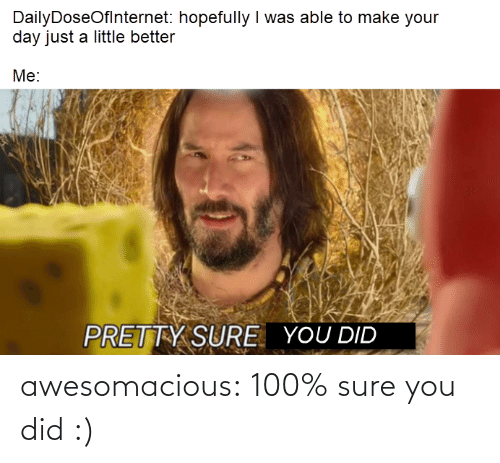 Just A Little: DailyDoseOflnternet: hopefully I was able to make your  day just a little better  Me:  PRETTY SURE  YOU DID awesomacious:  100% sure you did :)
