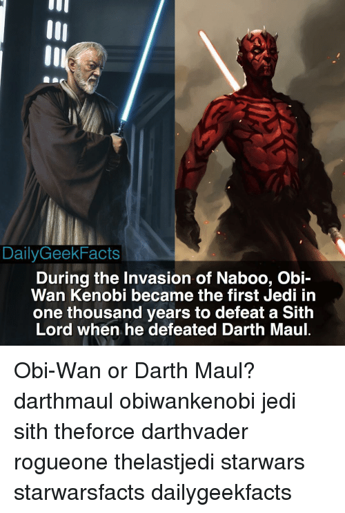 sith lords: DailyGeek Facts  During the Invasion of Naboo, Obi-  Wan Kenobi became the first jedi in  one thousand years to defeat a Sith  Lord when he defeated Darth Maul. Obi-Wan or Darth Maul? darthmaul obiwankenobi jedi sith theforce darthvader rogueone thelastjedi starwars starwarsfacts dailygeekfacts