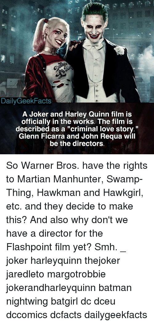 """Batman, Joker, and Love: DailyGeekFacts  A Joker and Harley Quinn film is  officially in the works. The film is  described as a """"criminal love story.""""  Glenn Ficarra and John Requa will  be the directors So Warner Bros. have the rights to Martian Manhunter, Swamp-Thing, Hawkman and Hawkgirl, etc. and they decide to make this? And also why don't we have a director for the Flashpoint film yet? Smh. _ joker harleyquinn thejoker jaredleto margotrobbie jokerandharleyquinn batman nightwing batgirl dc dceu dccomics dcfacts dailygeekfacts"""