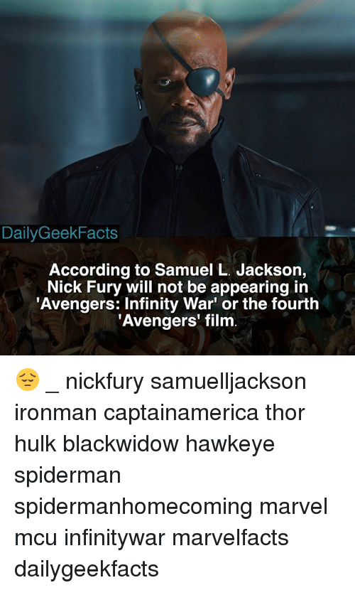 Memes, Samuel L. Jackson, and Hulk: DailyGeekFacts  According to Samuel L. Jackson,  Nick Fury will not be appearing in  Avengers: Infinity War' or the fourth  Avengers' film 😔 _ nickfury samuelljackson ironman captainamerica thor hulk blackwidow hawkeye spiderman spidermanhomecoming marvel mcu infinitywar marvelfacts dailygeekfacts