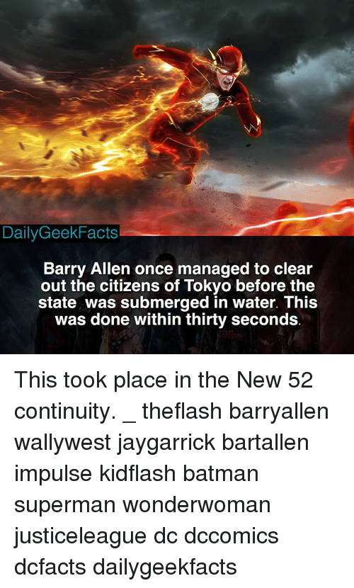 Supermane: DailyGeekFacts  Barry Allen once managed to clear  out the citizens of Tokyo before the  state was submerged in water. This  was done within thirty seconds This took place in the New 52 continuity. _ theflash barryallen wallywest jaygarrick bartallen impulse kidflash batman superman wonderwoman justiceleague dc dccomics dcfacts dailygeekfacts