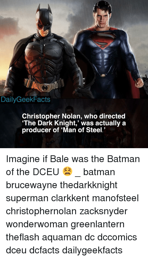 christopher nolan: DailyGeekFacts  Christopher Nolan, who directed  'The Dark Knight,' was actually a  producer of 'Man of Steel.' Imagine if Bale was the Batman of the DCEU 😫 _ batman brucewayne thedarkknight superman clarkkent manofsteel christophernolan zacksnyder wonderwoman greenlantern theflash aquaman dc dccomics dceu dcfacts dailygeekfacts