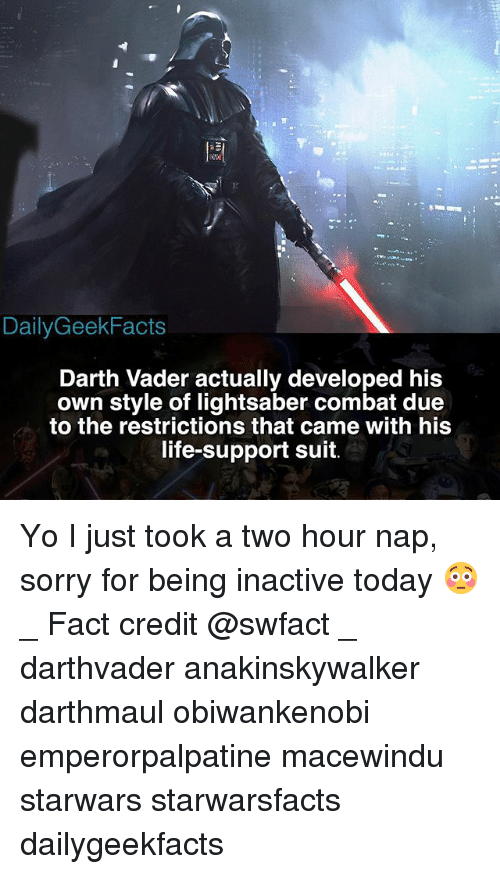 Darth Vader, Life, and Lightsaber: DailyGeekFacts  Darth Vader actually developed his  own style of lightsaber combat due  to the restrictions that came with his  life-support suit. Yo I just took a two hour nap, sorry for being inactive today 😳 _ Fact credit @swfact _ darthvader anakinskywalker darthmaul obiwankenobi emperorpalpatine macewindu starwars starwarsfacts dailygeekfacts