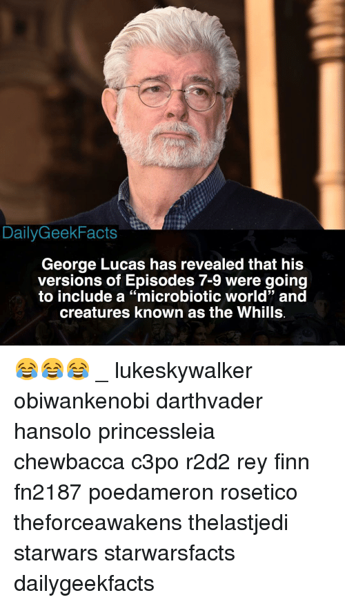 "Chewbacca, Finn, and Memes: DailyGeekFacts  George Lucas has revealed that his  versions of Episodes 7-9 were going  to include a ""microbiotic world"" and  creatures known as the Whills 😂😂😂 _ lukeskywalker obiwankenobi darthvader hansolo princessleia chewbacca c3po r2d2 rey finn fn2187 poedameron rosetico theforceawakens thelastjedi starwars starwarsfacts dailygeekfacts"