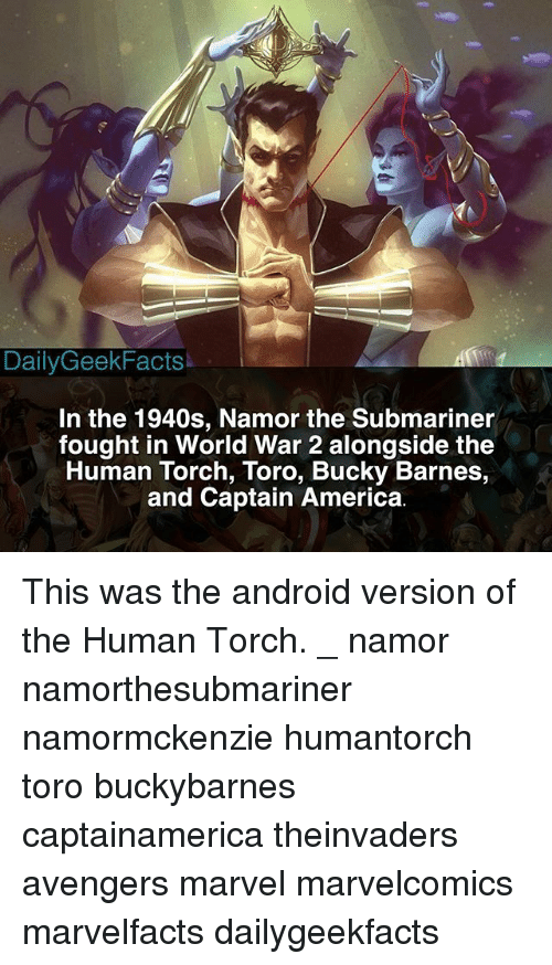Submariner: DailyGeekFacts  In the 1940s, Namor the Submariner  fought in World War 2 alongside the  Human Torch, Toro, Bucky Barnes,  and Captain America. This was the android version of the Human Torch. _ namor namorthesubmariner namormckenzie humantorch toro buckybarnes captainamerica theinvaders avengers marvel marvelcomics marvelfacts dailygeekfacts