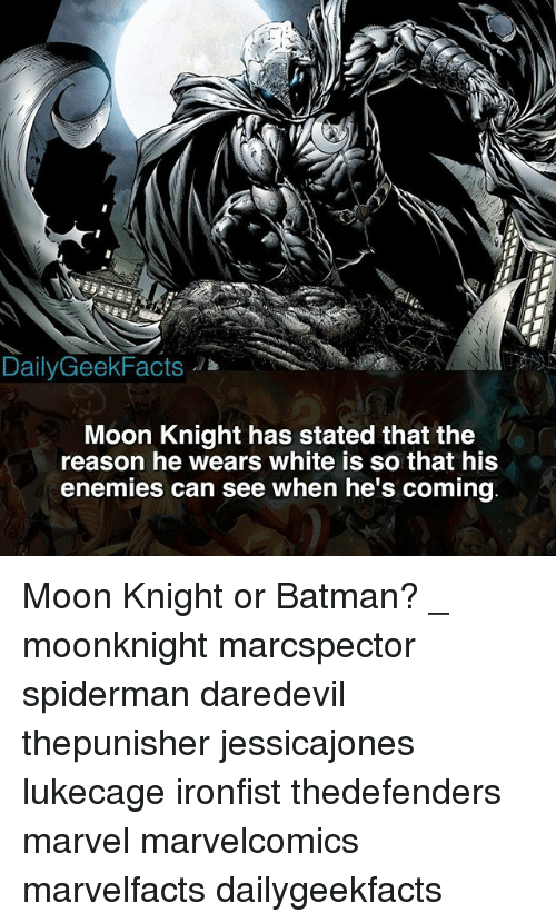 Batman, Memes, and Daredevil: DailyGeekFacts  Moon Knight has stated that the  reason he wears white is so that his  enemies can see when he's coming Moon Knight or Batman? _ moonknight marcspector spiderman daredevil thepunisher jessicajones lukecage ironfist thedefenders marvel marvelcomics marvelfacts dailygeekfacts