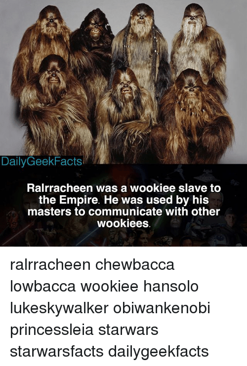 Chewbacca, Empire, and Memes: DailyGeekFacts  Ralrracheen was a wookiee slave to  the Empire. He was used by his  masters to communicate with other ralrracheen chewbacca lowbacca wookiee hansolo lukeskywalker obiwankenobi princessleia starwars starwarsfacts dailygeekfacts