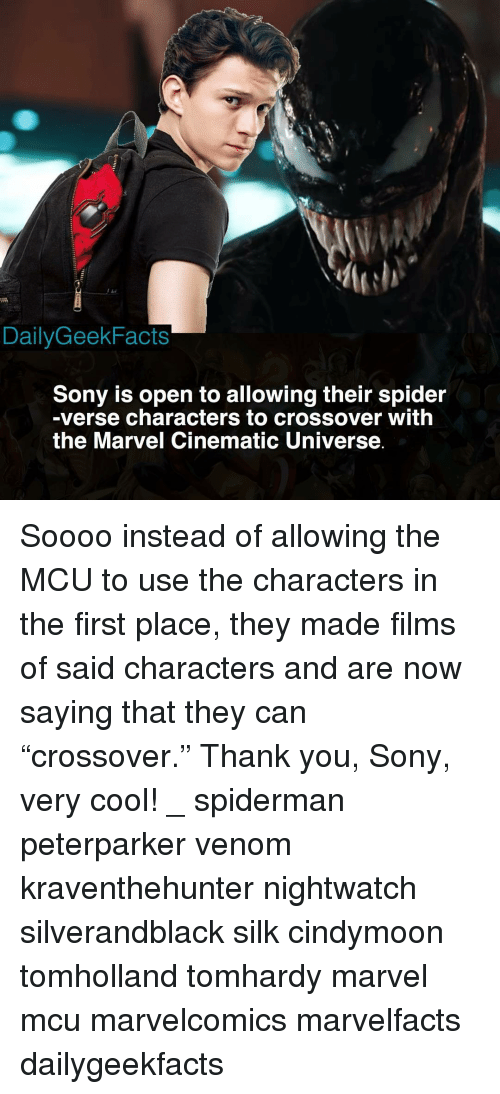"Memes, Sony, and Spider: DailyGeekFacts  Sony is open to allowing their spider  -verse characters to crossover with  the Marvel Cinematic Universe Soooo instead of allowing the MCU to use the characters in the first place, they made films of said characters and are now saying that they can ""crossover."" Thank you, Sony, very cool! _ spiderman peterparker venom kraventhehunter nightwatch silverandblack silk cindymoon tomholland tomhardy marvel mcu marvelcomics marvelfacts dailygeekfacts"