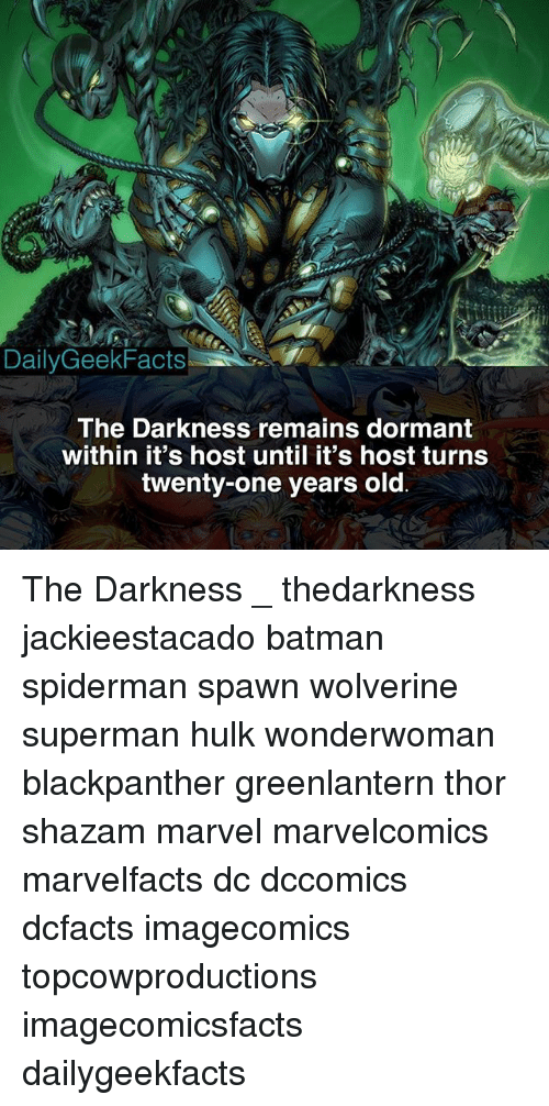 Batman, Memes, and Shazam: DailyGeekFacts-  The Darkness remains dormant  within it's host until it's host turns  twenty-one years old The Darkness _ thedarkness jackieestacado batman spiderman spawn wolverine superman hulk wonderwoman blackpanther greenlantern thor shazam marvel marvelcomics marvelfacts dc dccomics dcfacts imagecomics topcowproductions imagecomicsfacts dailygeekfacts