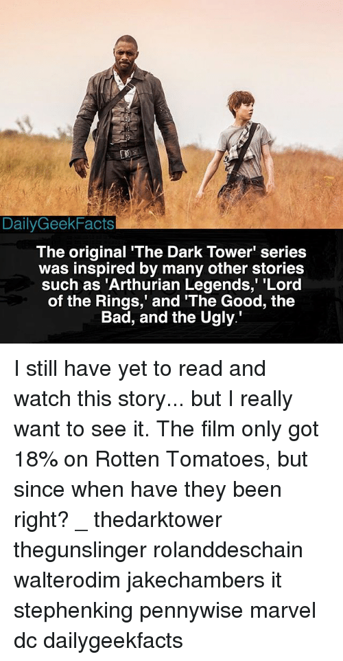 "Bad, Memes, and Ugly: DailyGeekFacts  The original 'The Dark Tower' series  was inspired by many other stories  such as 'Arthurian Legends,"" ""Lord  of the Rings,' and The Good, the  Bad, and the Ugly. I still have yet to read and watch this story... but I really want to see it. The film only got 18% on Rotten Tomatoes, but since when have they been right? _ thedarktower thegunslinger rolanddeschain walterodim jakechambers it stephenking pennywise marvel dc dailygeekfacts"