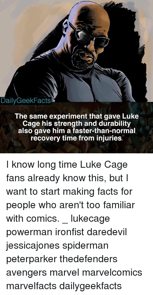 Facts, Memes, and Daredevil: DailyGeekFacts  The same experiment that gave Luke  Cage his strength and durability  also gave him a faster-than-normal  recovery time from injuries I know long time Luke Cage fans already know this, but I want to start making facts for people who aren't too familiar with comics. _ lukecage powerman ironfist daredevil jessicajones spiderman peterparker thedefenders avengers marvel marvelcomics marvelfacts dailygeekfacts