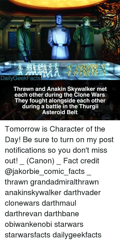 Anakin Skywalker, Facts, and Memes: DailyGeekFacts  Thrawn and Anakin Skywalker met  each other during the Clone Wars  They fought alongside each other  during a battle in the Thurgii  Asteroid Belt. Tomorrow is Character of the Day! Be sure to turn on my post notifications so you don't miss out! _ (Canon) _ Fact credit @jakorbie_comic_facts _ thrawn grandadmiralthrawn anakinskywalker darthvader clonewars darthmaul darthrevan darthbane obiwankenobi starwars starwarsfacts dailygeekfacts