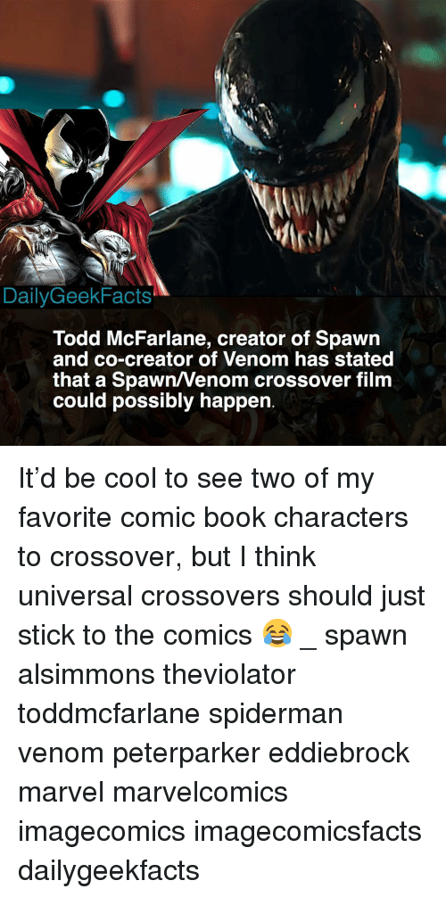Memes, Book, and Cool: DailyGeekFacts  Todd McFarlane, creator of Spawn  and co-creator of Venom has stated  that a Spawn/Venom crossover film  could possibly happern It'd be cool to see two of my favorite comic book characters to crossover, but I think universal crossovers should just stick to the comics 😂 _ spawn alsimmons theviolator toddmcfarlane spiderman venom peterparker eddiebrock marvel marvelcomics imagecomics imagecomicsfacts dailygeekfacts