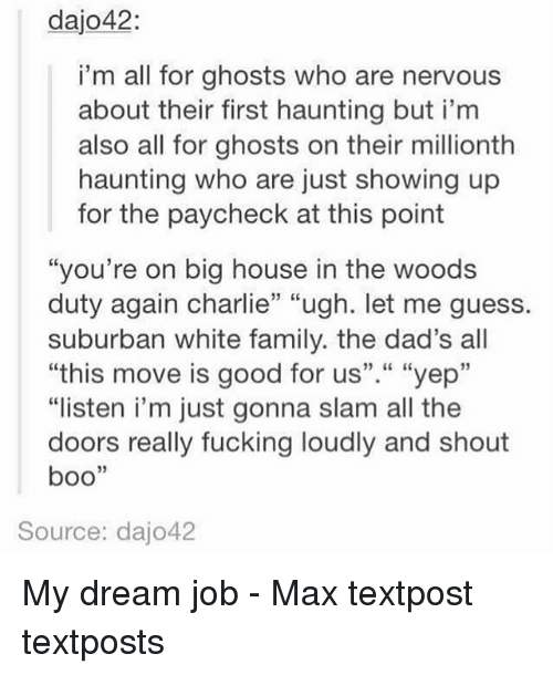 """Boo, Charlie, and Family: dajo42:  i'm all for ghosts who are nervous  about their first haunting but i'm  also all for ghosts on their millionth  haunting who are just showing up  for the paycheck at this point  """"you're on big house in the woods  duty again charlie"""" """"ugh. let me guess.  suburban white family. the dad's all  """"this move is good for us""""."""" """"yep""""  """"listen i'm just gonna slam all the  doors really fucking loudly and shout  boo  Source: dajo42 My dream job - Max textpost textposts"""