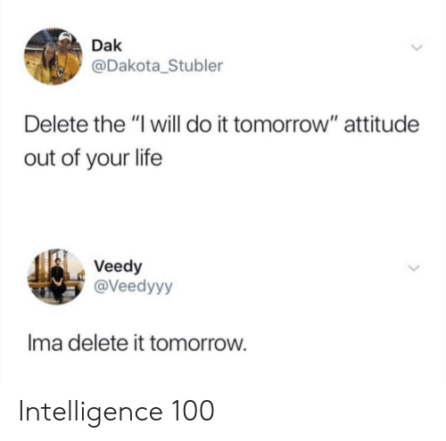 "Life, Tomorrow, and Attitude: Dak  @Dakota_Stubler  Delete the ""I will do it tomorrow"" attitude  out of your life  Veedy  @Veedyyy  Ima delete it tomorrow Intelligence 100"