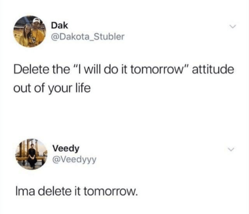"Dank, Life, and Tomorrow: Dak  @Dakota_Stubler  Delete the ""I will do it tomorrow"" attitude  out of your life  Veedy  @Veedyyy  Ima delete it tomorrow."