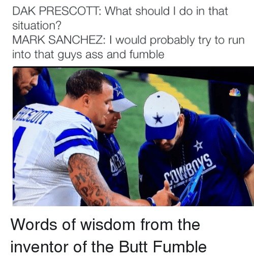 Mark Sanchez: DAK PRESCOTT What should I do in that  situation?  MARK SANCHEZ: would probably try to run  into that guys ass and fumble Words of wisdom from the inventor of the Butt Fumble