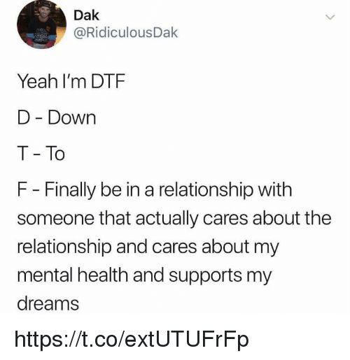 Dtf, Memes, and Yeah: Dak  @RidiculousDak  Yeah I'm DTF  D Down  T To  F - Finally be in a relationship with  someone that actually cares about the  relationship and cares about my  mental health and supports my  dreams https://t.co/extUTUFrFp