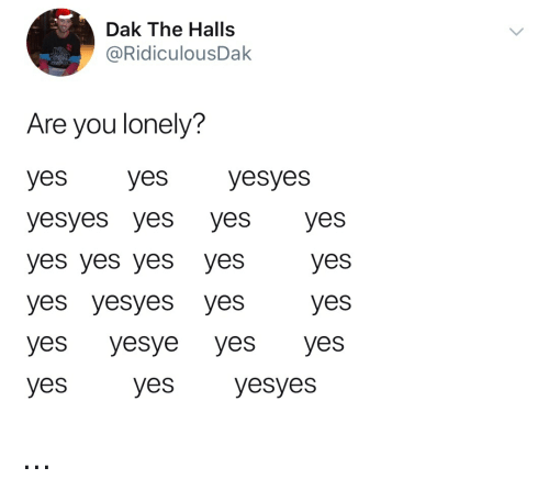 Girl Memes, Yes, and You: Dak The Halls  @RidiculousDak  Are you lonely?  yes yesyesyes  yesyes yes yeS Ves  yes yes yes yes  yes yesyes yes  yes yesye yes yes  yes  yes  yes  Syes yesyes ...