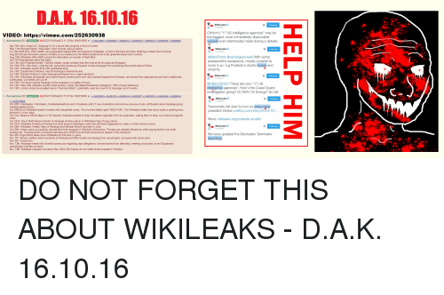 "4chan, Alive, and Being Alone: DAL 16.10.16  WikiLeaks  Clinton's ""17 US intelligence agencies"" may be  the biggest, most immediately disprovable  wopper ever intentionally made during a debate  VIDEO: https:l/vimeo.com/252630938  Anonymous ID:  w  2  L-103/21/18 Wed 12:11:10 No.164819568  トー648 9689  >164820260)> 16826144  164826470 164853210>> 64856764  1648 8083  Apr 16th John Jones QC, Assange's U.N. Lawyer dies jumping in front of a train.  May 11th Michael Ratner, WikiLeaks' chief counsel, dies of cancer  Jul 10th Seth Rich, DNC staffer who supposedly leaked DNC documents to Wikileaks, is shot in the back and dies. Nothing is stolen from his body  Aug 5th Edward Snowden (source of leaks on surveillance by the NSA) tweets 64 bit code (potential dead man's switch)  Aug 10th Wikileaks offers $20k reward for information on murder of Seth Rich  Oct 7th Podestamails leaks first batch  Oct 14th John Podesta tweets ""I bet the lobster risotto is better than the food at the Ecuadorian Embassy  Oct 16th/17th: John Kerry visits the UK, personally pressures Equador to stop Assange from publishing documents about Clinton.  Oct 16th: Wikileaks tweets SHA-256 prerelease keys  Oct 18th: Equadorian Embassy cuts off Assange's internet access.  Oct 18th: Pamela Anderson visits Assange and feeds  Oct 18th: Witnesses photograph and report heavily armed police and vans outside Equadorian Embassy, are barred from approaching and have cellphones  confiscated. Live feeds are cut off  Oct 18th: Fox News reports Assange will be arrested in a matter of hours  Oct 18th: https://file.wikileaks.org/file made publicly visible, file dates/timestamps changed to 1984 (Orwell reference).  Oct 18th: London Airport evacuated due to ""chemical attack"", potentially used as cover to fly Assange out of country  WikiLeaks  @AlanFisher @sandrajeanne48 With some  praiseworthy exceptions, mostly covered to  cover it up. e.g Podesta's risotto recipie and  small fry  him a vegan sandwich.  → WikiLeaks  @HillaryClinton These are your ""17 US  inteligence agencies"". How's the Coast Guard  tigation going? Or DEA? Or Energy? Do tell  Anonymous (ID: UMyGd12)+1 03/21/18(Wed)12:11:27 No.164819689  WikiLeaks  Oct 20th: Ir/wikileaks, Ir/dncleaks, In/wikileakstaskforce and /rinsaleaks add 21 new moderators and remove previous mods, all threads about Assange going  missing deleted since  Oct 20th/21st: Wikileaks tweets 5 tweets with misspelled words. The incorrect letters spell ""HELP HIM"". The Wikileaks twitter has never made a spelling error  let alone 5 in two days  Oct 21st: Massive DDoS attack on US internet. Wikileaks tweets to imply the attack originates from its supporters, asking them to stop, no evidence supports  claim  Oct 22nd: Gavin MacFadyen (mentor to Assange and key player in Wikileaks) dies of lung cancer  Oct 23rd: Wikileaks Tweets poll asking how best to prove Assange is alive (he still hasn't appeared on video or at the window since).  Oct 24th: Wikileaks Tweets video of Assange and Michael Moore recorded in June  Oct 26th: 4chan users successfully decode their first message in Wikileak's blockchain. Threads are instantly flooded by shills saying that it's not worth  looking into. The blockchain is blocked with fees and 43000 unconfirmed transactions appear in the mempool.  Nov 6th: Huge DDoS takes down Wikileaks for first time in years  Nov 7th: Various entities notice hundreds of Podesta and DNC emails are missing from recent leaks, accessed with direct entry  Nov 8th: Trump wins.  Nov 12th: Assange meets with Swedish prosecutor regarding rape allegations, lawyers barred from attending, meeting conducted via an Equadorian  ambassador (not face to face)  Nov 14th: Wikileaks releases insurance files, SHA-256 hashes do not match those tweeted in October  Democratic left start to turn on presu  president Clinton politico.com/story/2016/10/  More: wikileaks.org/podesta-emails/  WikiLeaks  We have updated the Stochastic Terminator  algorithim"