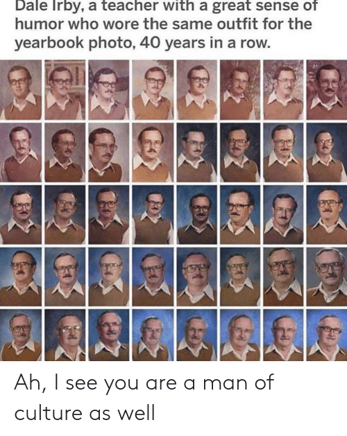 Ah I See: Dale Irby, a teacher with a great sense of  humor who wore the same outfit for the  yearbook photo, 40 years in a row Ah, I see you are a man of culture as well