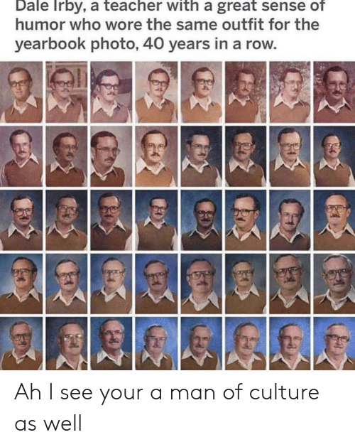 Ah I See: Dale Irby, a teacher with a great sense of  humor who wore the same outfit for the  yearbook photo, 40 years in a row Ah I see your a man of culture as well