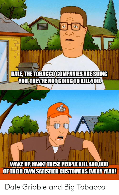 tobacco: DALE, THEOBACCO COMPANIES ARE SUING  YOU-THEYRE NOTGOING TOKILLVOU  WAKE UP, HANK!THESE PEOPLE KILL400,000  OFTHER OWN SATISIED CUSTOMERS EVERY YEAR! Dale Gribble and Big Tobacco