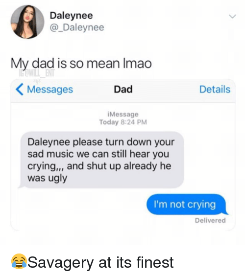so mean: Daleynee  @_Daleynee  My dad is so mean Imao  Messages  Dad  Details  iMessage  Today 8:24 PM  Daleynee please turn down your  sad music we can still hear you  crying,, and shut up already he  was ugly  I'm not crying  Delivered 😂Savagery at its finest