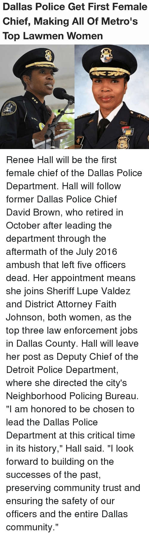 "Community, Detroit, and Memes: Dallas Police Get First Female  Chief, Making All Of Metro's  Top Lawmen Women Renee Hall will be the first female chief of the Dallas Police Department. Hall will follow former Dallas Police Chief David Brown, who retired in October after leading the department through the aftermath of the July 2016 ambush that left five officers dead. Her appointment means she joins Sheriff Lupe Valdez and District Attorney Faith Johnson, both women, as the top three law enforcement jobs in Dallas County. Hall will leave her post as Deputy Chief of the Detroit Police Department, where she directed the city's Neighborhood Policing Bureau. ""I am honored to be chosen to lead the Dallas Police Department at this critical time in its history,"" Hall said. ""I look forward to building on the successes of the past, preserving community trust and ensuring the safety of our officers and the entire Dallas community."""