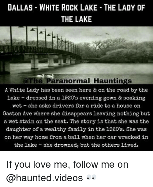 Family, Love, and Memes: DALLAS WHITE ROCK LAKE THE LADY OF  THE LAKE  The Paranormal Hauntings  A White Lady has been seen here & on the road by the  lake dressed in a 1920's evening gown & soaking  wet she asks drivers for a ride to a house on  Gaston Ave where she disappears leaving nothing but  a wet stain on the seat. The story is that she was the  daughter of a wealthy family in the 1920's. She vas  on her way home from a ball when her car wrecked in  the lake she drowned, but the others lived. If you love me, follow me on @haunted.videos 👀