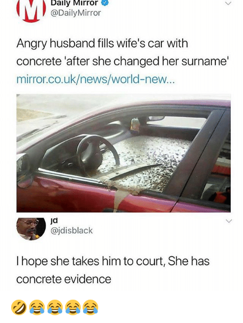 News, Mirror, and World: Dally Mirror  @DailyMirror  Angry husband fills wife's car with  concrete 'after she changed her surname'  mirror.co.uk/news/world-neW...  ja  @jdisblack  I hope she takes him to court, She has  concrete evidence 🤣😂😂😂😂