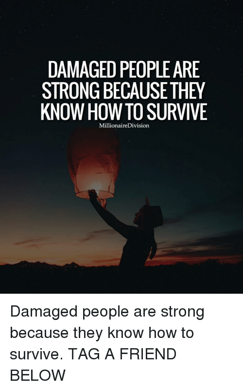 Memes, 🤖, and Damages: DAMAGED PEOPLEARE  STRONG BECAUSE THEY  KNOW HOW TO SURVIVE  MillionaireDivision Damaged people are strong because they know how to survive. TAG A FRIEND BELOW