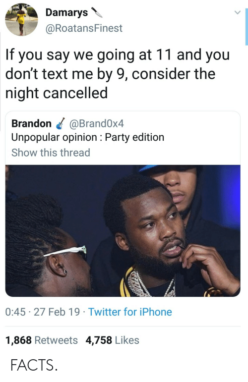 Facts, Iphone, and Party: Damarys  @RoatansFinest  If you say we going at 11 and you  don't text me by 9, consider the  night cancelled  Brandon @Brand0x4  Unpopular opinion: Party edition  Show this thread  0:45 27 Feb 19 Twitter for iPhone  1,868 Retweets 4,758 Likes FACTS.