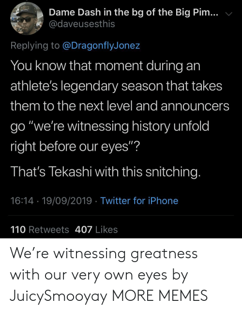 """greatness: Dame Dash in the bg of the Big Pim...  @daveusesthis  Replying to @DragonflyJonez  You know that moment during  athlete's legendary season that takes  them to the next level and announcers  go """"we're witnessing history unfold  right before our eyes""""?  That's Tekashi with this snitching.  16:14 19/09/2019 Twitter for iPhone  110 Retweets 407 Likes We're witnessing greatness with our very own eyes by JuicySmooyay MORE MEMES"""