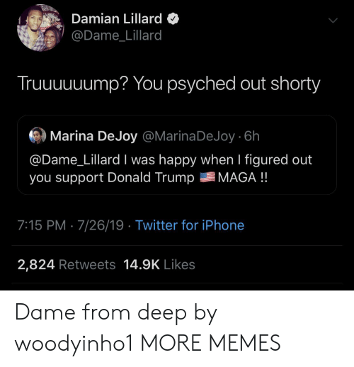 Dank, Donald Trump, and Iphone: Damian Lillard  @Dame_Lillard  Truuuuuump? You psyched out shorty  Marina DeJoy @MarinaDeJoy 6h  @Dame_Lillard I was happy when I figured out  you support Donald Trump  MAGA !!  7:15 PM 7/26/19 Twitter for iPhone  2,824 Retweets 14.9K Likes Dame from deep by woodyinho1 MORE MEMES