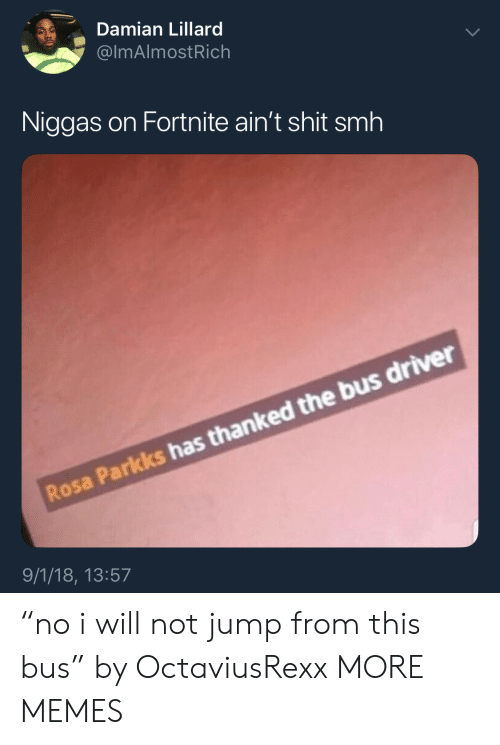 """Dank, Memes, and Shit: Damian Lillard  @lmAlmostRich  Niggas on Fortnite ain't shit smh  Rosa Parkks has thanked the bus driver  9/1/18, 13:57 """"no i will not jump from this bus"""" by OctaviusRexx MORE MEMES"""