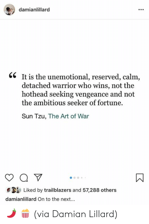 Damian Lillard, Sun Tzu, and Art: damianlillarc  <6 It is the unemotional, reserved, calm,  detached warrior who wins, not the  hothead seeking vengeance and not  the ambitious seeker of fortune.  Sun Tzu, The Art of War  Liked by trailblazers and 57,288 others  damianlillard On to the next... 🌶 🍿   (via Damian Lillard)