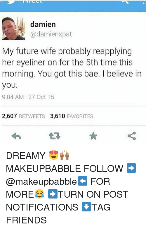 Bae, Friends, and Future: damien  @damienxpat  My future wife probably reapplying  her eyeliner on for the 5th time this  morning. You got this bae. I believe in  you.  9:04 AM 27 Oct 15  2,607 RETWEETS 3,610 FAVORITES DREAMY 😍🙌🏾 MAKEUPBABBLE FOLLOW ➡@makeupbabble⬅ FOR MORE😂 ➡️TURN ON POST NOTIFICATIONS ⬇TAG FRIENDS