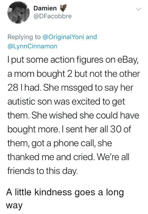 eBay, Friends, and Phone: Damien  @DFacobbre  Replying to @OriginalYoni and  @LynnCinnamon  I put some action figures on eBay,  a mom bought 2 but not the other  28 I had. She mssged to say her  autistic son was excited to get  them. She wished she could have  bought more. I sent her all 30 of  them, got a phone call, she  thanked me and cried. We're all  friends to this day. A little kindness goes a long way