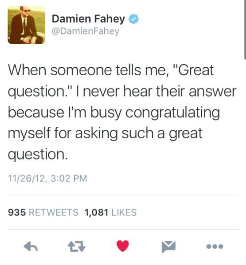"Never, Asking, and Answer: Damien Fahey  @DamienFahey  When someone tells me, ""Great  question."" I never hear their answer  because l'm busy congratulating  myself for asking such a great  question.  11/26/12, 3:02 PM  935 RETWEETS 1,081 LIKES"