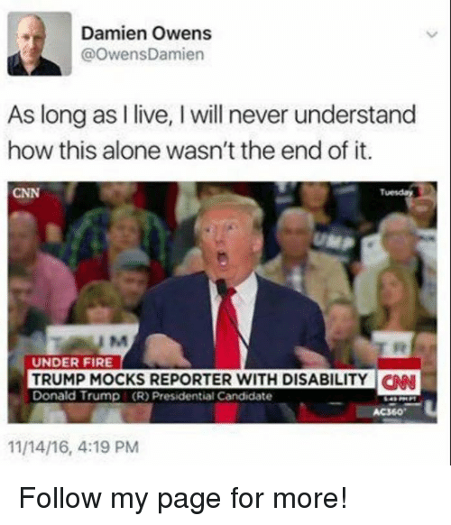Being Alone, cnn.com, and Donald Trump: Damien Owens  @OwensDamien  As long as I live, I will never understand  how this alone wasn't the end of it.  CNN  Tuesday  UNDER FIRE  TRUMP MOCKS REPORTER WITH DISABILITYN  Donald Trump (R) Presidential Candidate  AC360  11/14/16, 4:19 PM Follow my page for more!