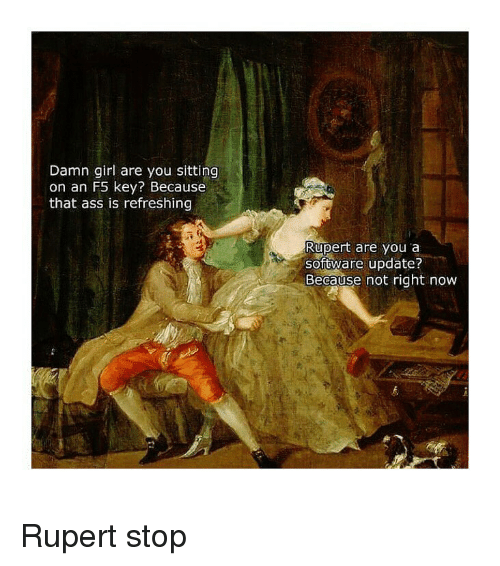 Ass, Girl, and Classical Art: Damn girl are you sitting  on an F5 key? Because  that ass is refreshing  Rupert are you a  software update?  Because not right now Rupert stop