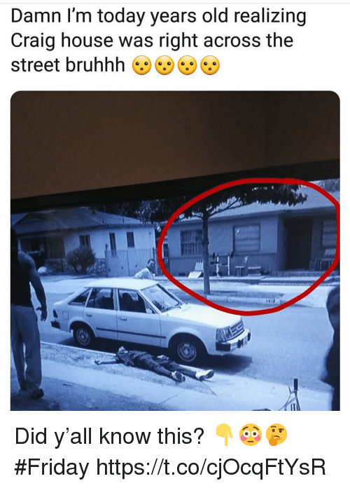 Bruhhh: Damn I'm today years old realizing  Craig house was right across the  street bruhhh Did y'all know this? 👇😳🤔 #Friday https://t.co/cjOcqFtYsR