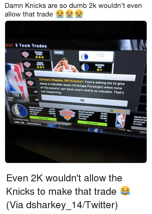 Dumb, New York Knicks, and Kristaps Porzingis: Damn Knicks are so dumb 2k wouldn't even  allow that trade  Zachary Staples, GM (Knicks): You're asking me to give  away a valuable asset (Kristaps Porzingis) when none  of the assets I get back seem nearly as valuable. That's  not happening.  ок  SELECT Even 2K wouldn't allow the Knicks to make that trade 😂 (Via dsharkey_14/Twitter)