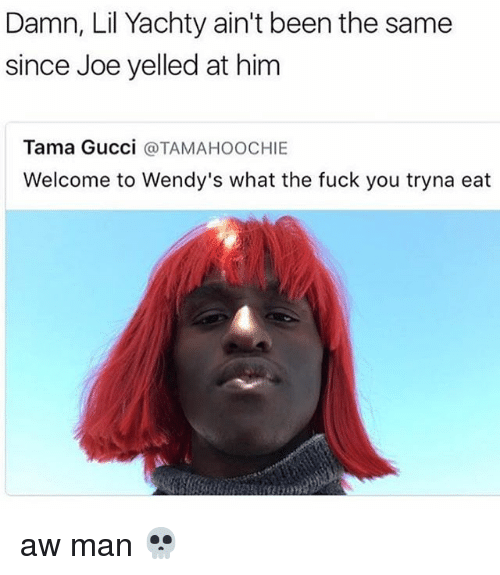 Fuck You, Gucci, and Memes: Damn, Lil Yachty ain't been the same  since Joe yelled at him  Tama Gucci  @TAMAHOOCHIE  Welcome to Wendy's what the fuck you tryna eat aw man 💀